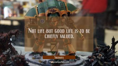 Not life but good life is to be chiefly valued.