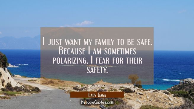 I just want my family to be safe. Because I am sometimes polarizing I fear for their safety.