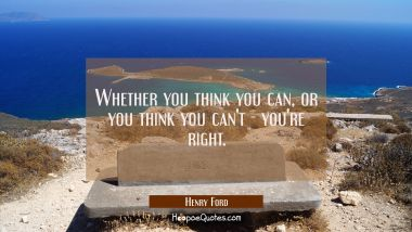 Whether you think you can, or you think you can't - you're right.