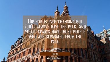 Hip-hop is ever changing but you'll always have the pack. And you'll always have those people who a Eminem Quotes