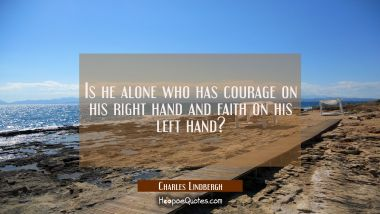 Is he alone who has courage on his right hand and faith on his left hand?