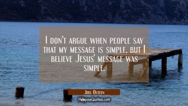 I don't argue when people say that my message is simple but I believe Jesus' message was simple.