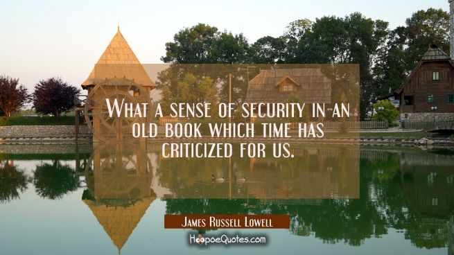 What a sense of security in an old book which time has criticized for us.