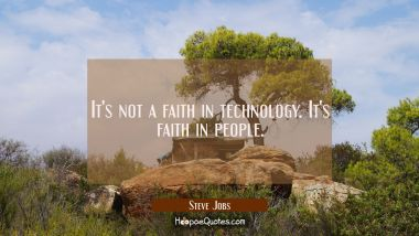 It's not a faith in technology. It's faith in people. Steve Jobs Quotes