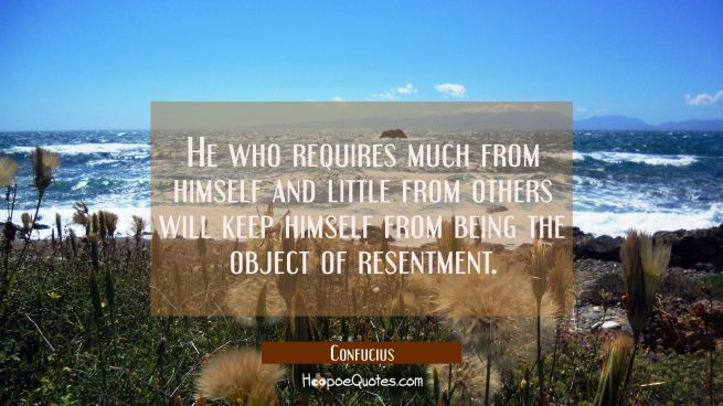 He who requires much from himself and little from others will keep himself from being the object of