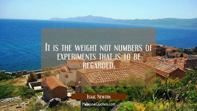 It is the weight not numbers of experiments that is to be regarded.