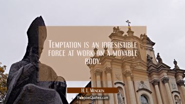 Temptation is an irresistible force at work on a movable body.