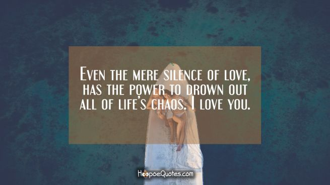 Even the mere silence of love, has the power to drown out all of life's chaos. I love you.