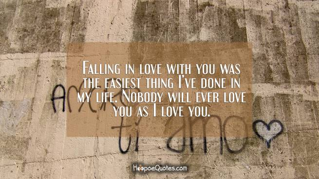 Falling in love with you was the easiest thing I've done in my life. Nobody will ever love you as I love you.