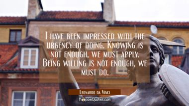 I have been impressed with the urgency of doing. Knowing is not enough, we must apply. Being willin Leonardo da Vinci Quotes
