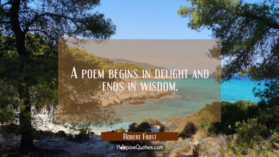 A poem begins in delight and ends in wisdom. Robert Frost Quotes