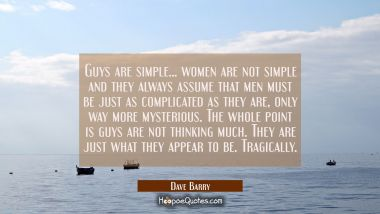 Guys are simple... women are not simple and they always assume that men must be just as complicated