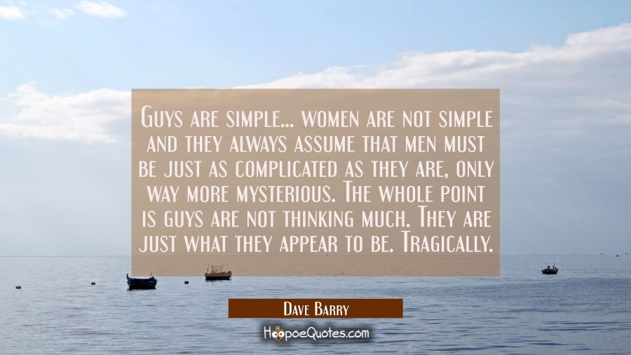 Funny Quote of the Day - Guys are simple... women are not simple and they always assume that men must be just as complicated as they are, only way more mysterious. The whole point is guys are not thinking much. They are just what they appear to be. Tragically. - Dave Barry