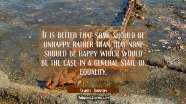 It is better that some should be unhappy rather than that none should be happy which would be the c Samuel Johnson Quotes