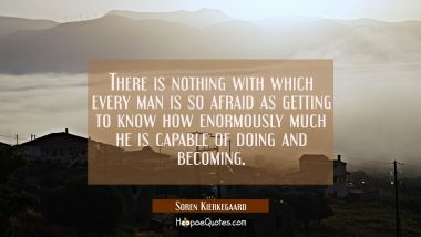 There is nothing with which every man is so afraid as getting to know how enormously much he is cap