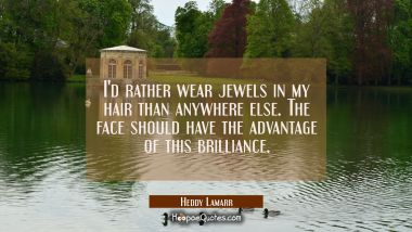 I'd rather wear jewels in my hair than anywhere else. The face should have the advantage of this br