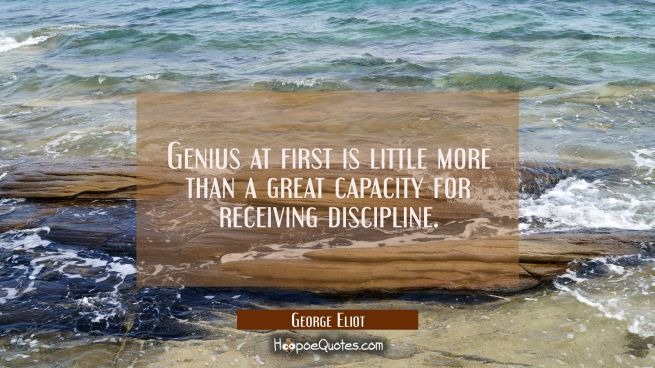 Genius at first is little more than a great capacity for receiving discipline.
