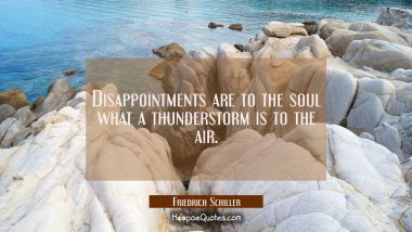 Disappointments are to the soul what a thunderstorm is to the air.