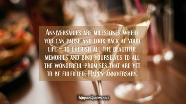 Anniversaries are milestones where you can pause and look back at your life – to cherish all the beautiful memories and bind yourselves to all the wonderful promises that are yet to be fulfilled. Happy anniversary. Anniversary Quotes