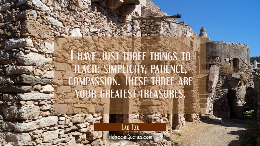 I have just three things to teach: simplicity patience compassion. These three are your greatest tr Lao Tzu Quotes