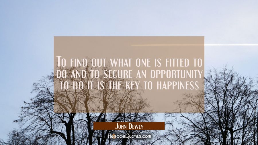 To find out what one is fitted to do and to secure an opportunity to do it is the key to happiness John Dewey Quotes