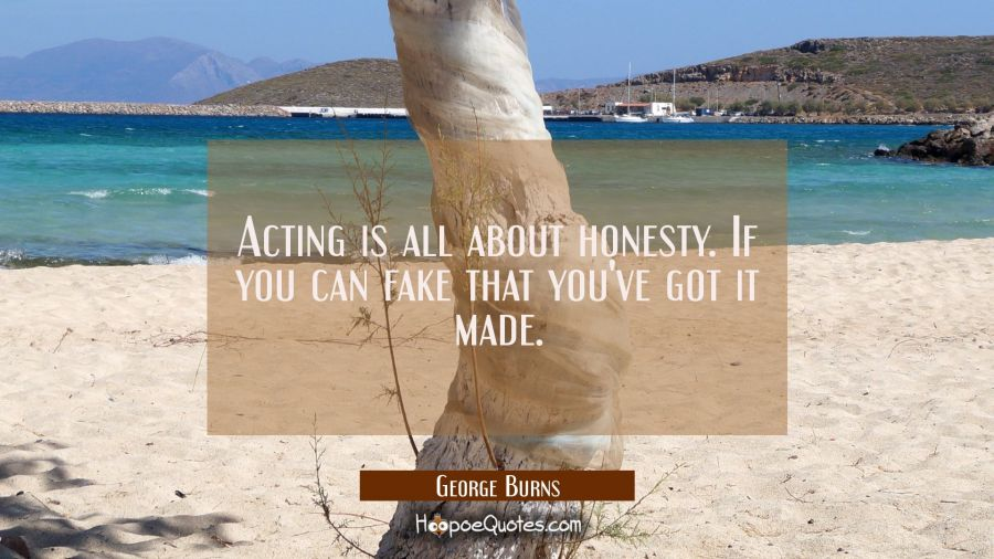 Acting is all about honesty. If you can fake that you've got it made. George Burns Quotes