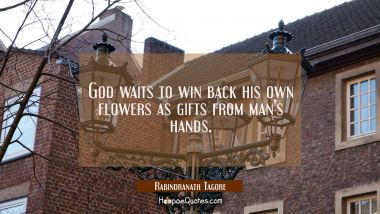 God waits to win back his own flowers as gifts from man's hands. Rabindranath Tagore Quotes