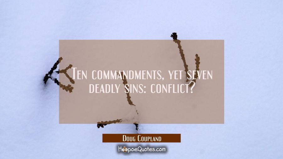 Ten commandments yet seven deadly sins: conflict? Doug Coupland Quotes