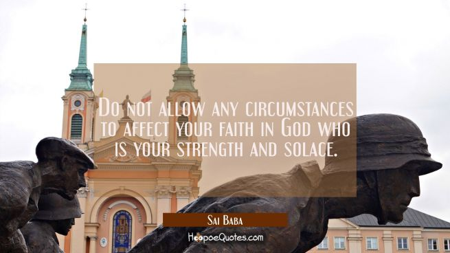 Do not allow any circumstances to affect your faith in God who is your strength and solace.