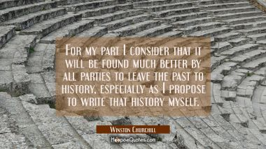 For my part I consider that it will be found much better by all parties to leave the past to histor