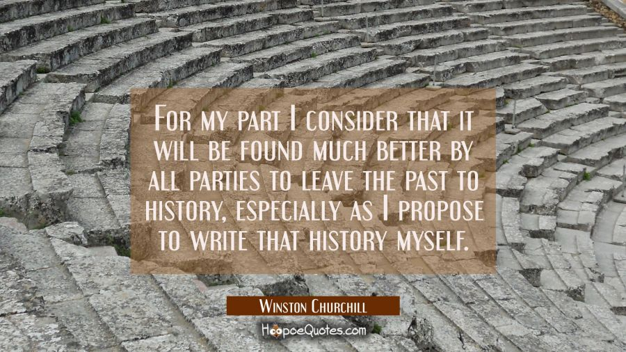 For my part I consider that it will be found much better by all parties to leave the past to histor Winston Churchill Quotes