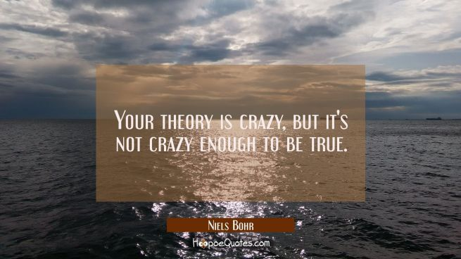 Your theory is crazy but it's not crazy enough to be true.