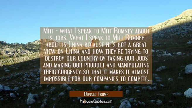 Mitt - what I speak to Mitt Romney about is jobs. What I speak to Mitt Romney about is China becaus