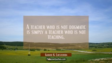 A teacher who is not dogmatic is simply a teacher who is not teaching. Gilbert K. Chesterton Quotes