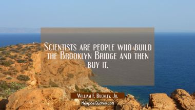 Scientists are people who build the Brooklyn Bridge and then buy it.