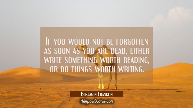 If you would not be forgotten as soon as you are dead either write something worth reading or do th
