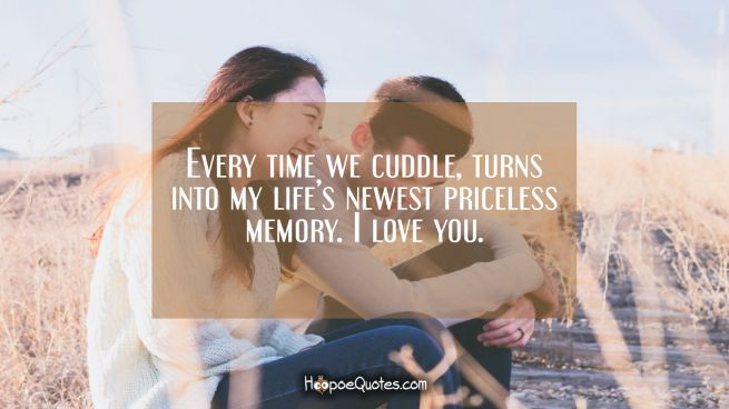 Every time we cuddle, turns into my life's newest priceless memory. I love you.