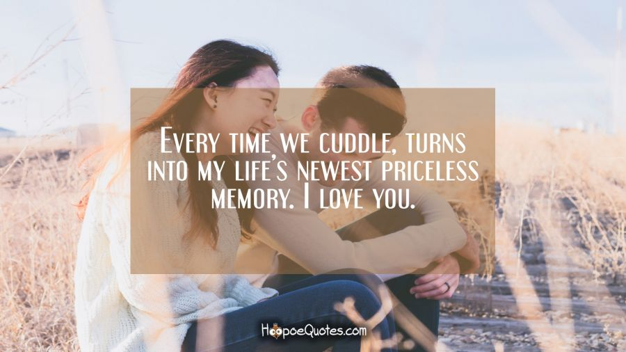 Every time we cuddle, turns into my life's newest priceless memory. I love you. I Love You Quotes