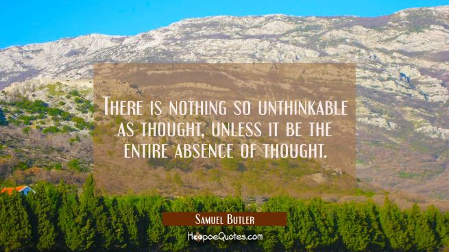 There is nothing so unthinkable as thought unless it be the entire absence of thought.