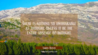 There is nothing so unthinkable as thought unless it be the entire absence of thought. Samuel Butler Quotes