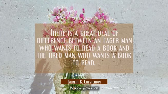 There is a great deal of difference between an eager man who wants to read a book and the tired man