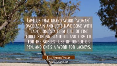 "Give us that grand word ""woman"" once again and let's have done with ""lady"", one's a term full of fi"