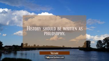 History should be written as philosophy. Voltaire Quotes