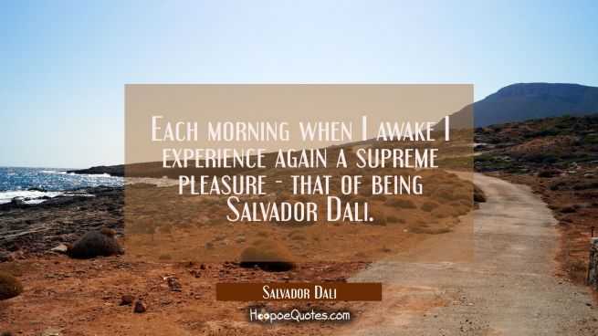 Each morning when I awake I experience again a supreme pleasure - that of being Salvador Dali.