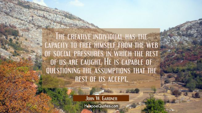 The creative individual has the capacity to free himself from the web of social pressures in which