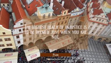 The highest reach of injustice is to be deemed just when you are not.
