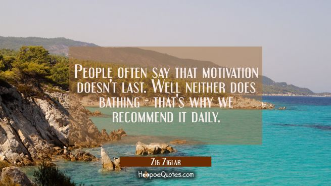 People often say that motivation doesn't last. Well neither does bathing - that's why we recommend