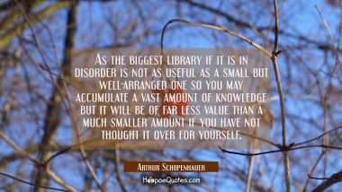 As the biggest library if it is in disorder is not as useful as a small but well-arranged one so yo