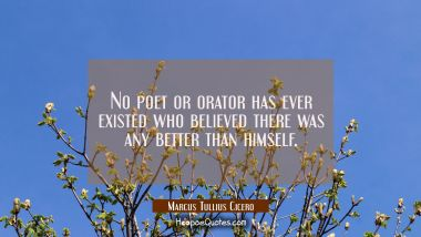 No poet or orator has ever existed who believed there was any better than himself.