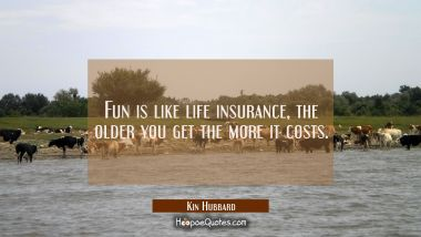 Fun is like life insurance, the older you get the more it costs.